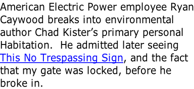 American Electric Power employee Ryan Caywood breaks into environmental author Chad Kister's primary personal Habitation.  He admitted later seeing This No Trespassing Sign, and the fact that my gate was locked, before he broke in.