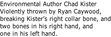 Environmental Author Chad Kister Violently thrown by Ryan Caywood,  breaking Kister's right collar bone, and two bones in his right hand, and one in his left hand.