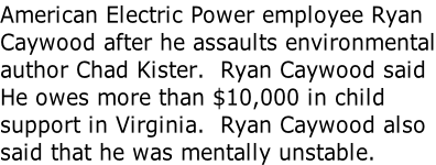 American Electric Power employee Ryan Caywood after he assaults environmental author Chad Kister.  Ryan Caywood said He owes more than $10,000 in child support in Virginia.  Ryan Caywood also said that he was mentally unstable.